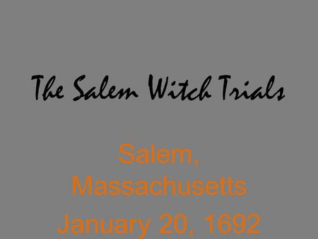 The Salem Witch Trials Salem, Massachusetts January 20, 1692 – November 25, 1692.