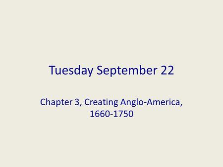 Tuesday September 22 Chapter 3, Creating Anglo-America, 1660-1750.