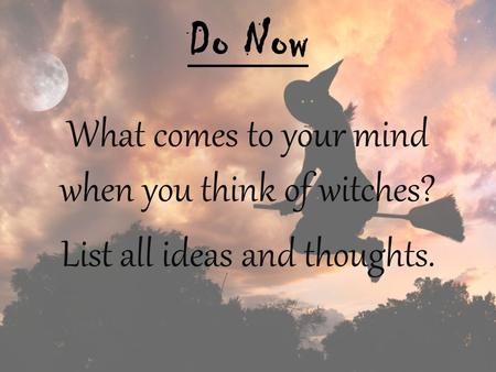 Do Now What comes to your mind when you think of witches? List all ideas and thoughts.