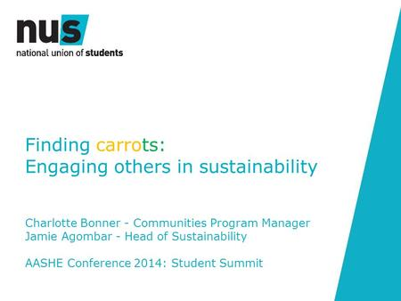 Finding carrots: Engaging others in sustainability Charlotte Bonner - Communities Program Manager Jamie Agombar - Head of Sustainability AASHE Conference.