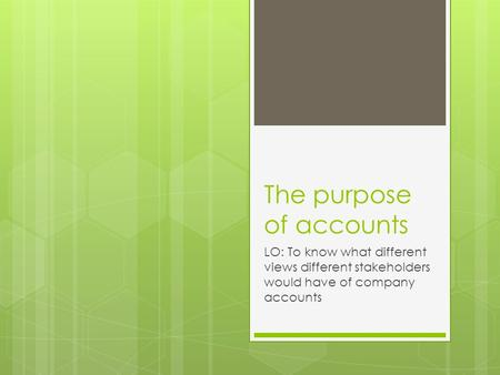 The purpose of accounts LO: To know what different views different stakeholders would have of company accounts.