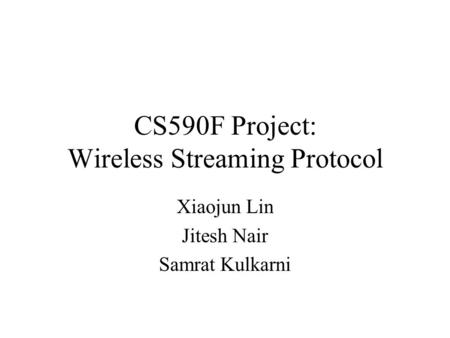 CS590F Project: Wireless Streaming Protocol Xiaojun Lin Jitesh Nair Samrat Kulkarni.