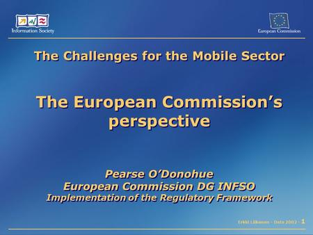 Erkki Liikanen - Date 2002 - 1 The Challenges for the Mobile Sector The European Commission's perspective Pearse O'Donohue European Commission DG INFSO.