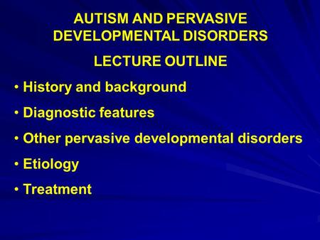 AUTISM AND PERVASIVE DEVELOPMENTAL DISORDERS LECTURE OUTLINE History and background Diagnostic features Other pervasive developmental disorders Etiology.