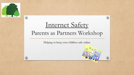Internet Safety Parents as Partners Workshop Helping to keep your children safe online.