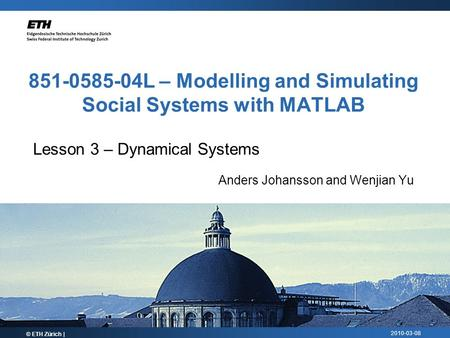 2010-03-08 851-0585-04L – Modelling and Simulating Social Systems with MATLAB © ETH Zürich | Lesson 3 – Dynamical Systems Anders Johansson and Wenjian.