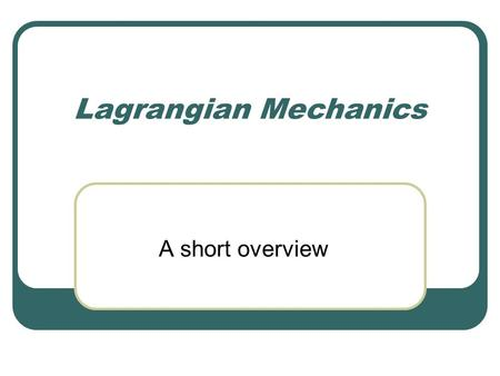 Lagrangian Mechanics A short overview. Introduction Previously studied Kinematics and differential motions of robots Now Dynamic analysis Inertias, masses,