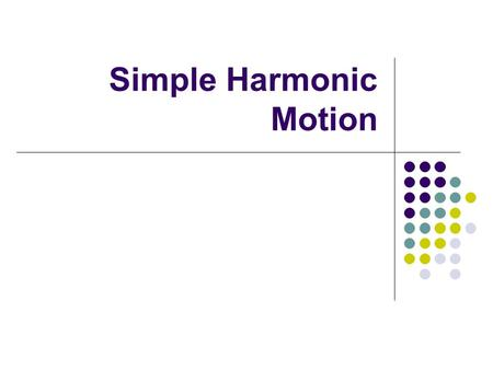 Simple Harmonic Motion. Types of Motion Periodic Motion Motion which repeats itself Intervals of Time  Ex. watch, heart pumping Oscillatory Motion Motion.
