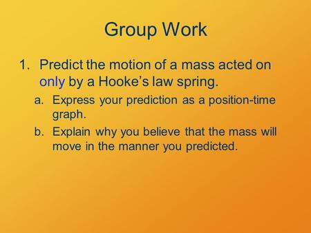 Group Work 1.Predict the motion of a mass acted on only by a Hooke's law spring. a.Express your prediction as a position-time graph. b.Explain why you.