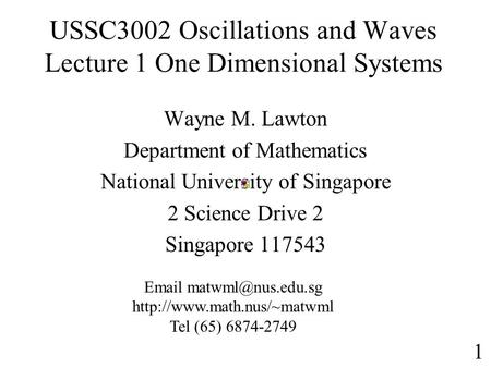 USSC3002 Oscillations and Waves Lecture 1 One Dimensional Systems Wayne M. Lawton Department of Mathematics National University of Singapore 2 Science.