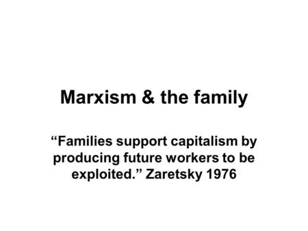 "Marxism & the family ""Families support capitalism by producing future workers to be exploited."" Zaretsky 1976."