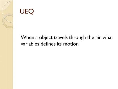 UEQ When a object travels through the air, what variables defines its motion.