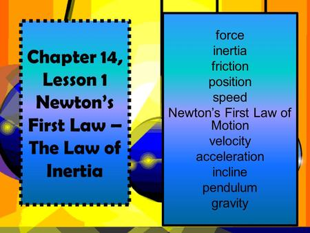 Chapter 14, Lesson 1 Newton's First Law – The Law of Inertia force inertia friction position speed Newton's First Law of Motion velocity acceleration incline.