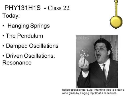 PHY131H1S - Class 22 Today: Hanging Springs The Pendulum Damped Oscillations Driven Oscillations; Resonance Italian opera singer Luigi Infantino tries.
