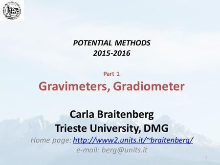 POTENTIAL METHODS 2015-2016 Part 1 Gravimeters, Gradiometer Carla Braitenberg Trieste University, DMG Home page: