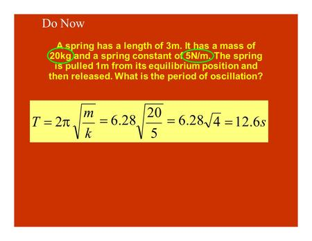 Do Now A spring has a length of 3m. It has a mass of 20kg and a spring constant of 5N/m. The spring is pulled 1m from its equilibrium position and then.