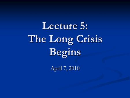 "Lecture 5: The Long Crisis Begins April 7, 2010. Wilson's idealism ""We created this Nation, not to serve ourselves, but to serve mankind."" ""We created."