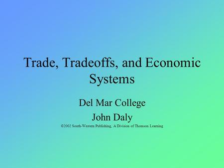Trade, Tradeoffs, and Economic Systems Del Mar College John Daly ©2002 South-Western Publishing, A Division of Thomson Learning.