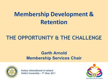 Rotary International in Ireland District Assembly – 7 th May 2011 Membership Development & Retention Garth Arnold Membership Services Chair THE OPPORTUNITY.