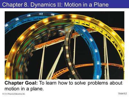 © 2013 Pearson Education, Inc. Chapter 8. Dynamics II : Motion in a Plane Chapter Goal: To learn how to solve problems about motion in a plane. Slide 8-2.
