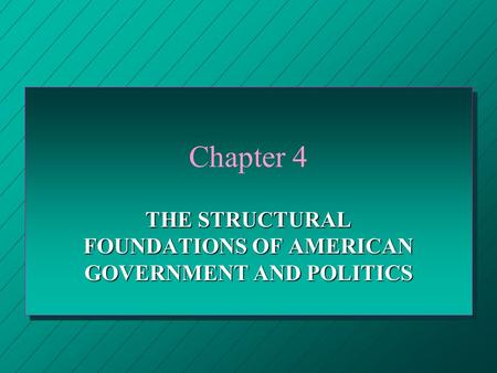 Chapter 4 THE STRUCTURAL FOUNDATIONS OF AMERICAN GOVERNMENT AND POLITICS.