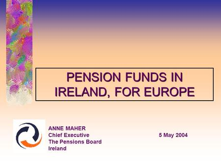 ANNE MAHER Chief Executive5 May 2004 The Pensions Board Ireland PENSION FUNDS IN IRELAND, FOR EUROPE.