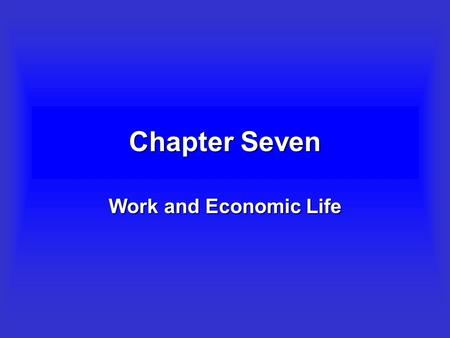 Chapter Seven Work and Economic Life Objectives To provide an introduction to the debates on how work is defined by sociologists and others.To provide.