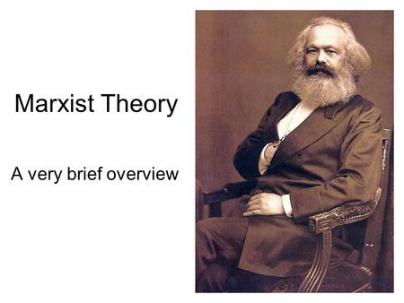 Marxist Theory A very brief overview. An important note Marxist theory can be talked about in multiple ways. 1.A theory of society: How society is structured,