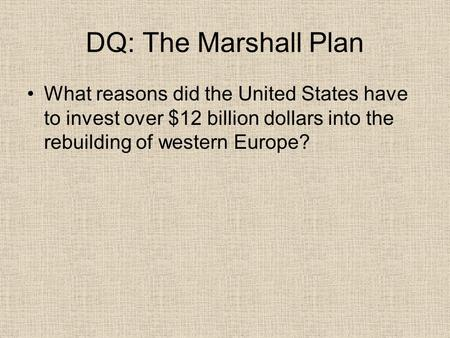 DQ: The Marshall Plan What reasons did the United States have to invest over $12 billion dollars into the rebuilding of western Europe?