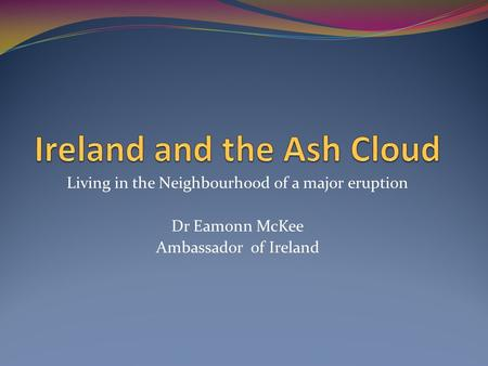 Living in the Neighbourhood of a major eruption Dr Eamonn McKee Ambassador of Ireland.