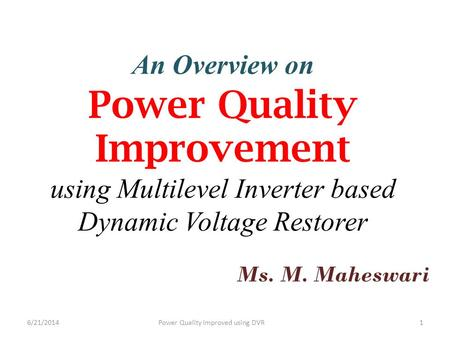 An Overview on Power Quality Improvement using Multilevel Inverter based Dynamic Voltage Restorer Ms. M. Maheswari 6/21/2014Power Quality Improved using.