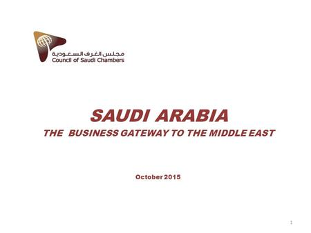 SAUDI ARABIA THE BUSINESS GATEWAY TO THE MIDDLE EAST October 2015 1.
