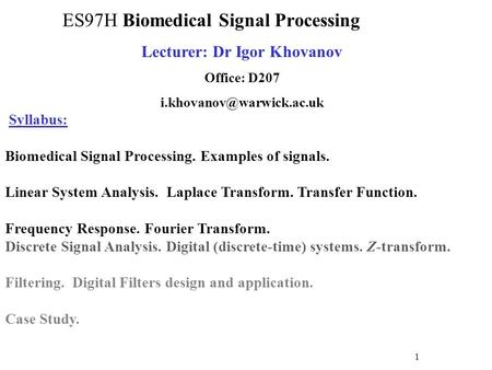 Lecturer: Dr Igor Khovanov Office: D207 Syllabus: Biomedical Signal Processing. Examples of signals. Linear System Analysis. Laplace.