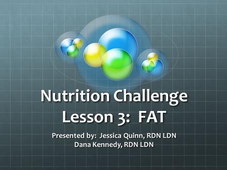 Nutrition Challenge Lesson 3: FAT Presented by: Jessica Quinn, RDN LDN Dana Kennedy, RDN LDN.