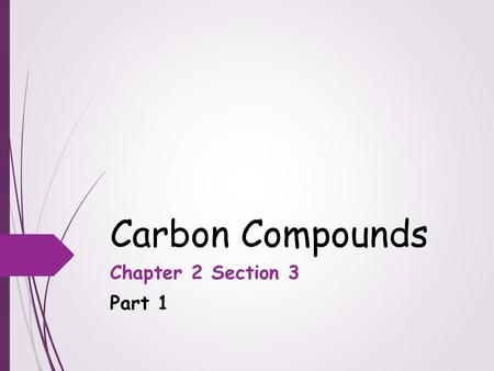 Carbon Compounds Chapter 2 Section 3 Part 1. Objectives  Describe the unique qualities of carbon  Describe the structures and functions of each of the.