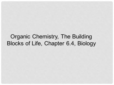 Organic Chemistry, The Building Blocks of Life, Chapter 6.4, Biology.