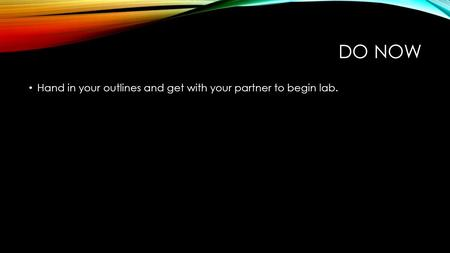 DO NOW Hand in your outlines <strong>and</strong> get with your partner to begin lab.