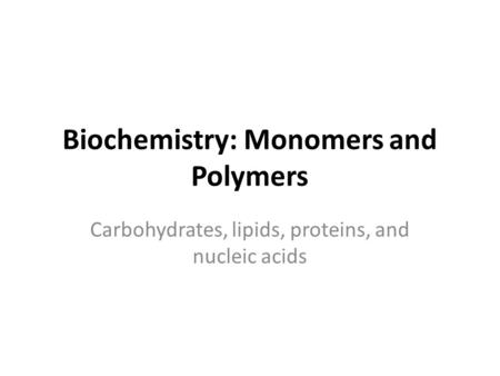 Biochemistry: Monomers and Polymers Carbohydrates, lipids, proteins, and nucleic acids.