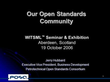 1 Our Open Standards Community Jerry Hubbard Executive Vice President, Business Development Petrotechnical Open Standards Consortium WITSML ™ Seminar &