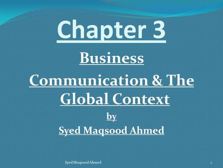 Chapter 3 Business Communication & The Global Context by Syed Maqsood Ahmed 1.