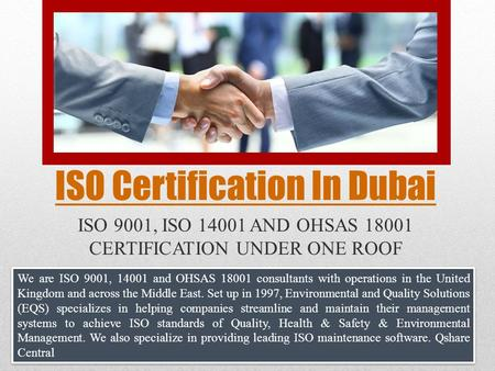ISO Certification In Dubai ISO 9001, ISO 14001 AND OHSAS 18001 CERTIFICATION UNDER ONE ROOF We are ISO 9001, 14001 and OHSAS 18001 consultants with operations.
