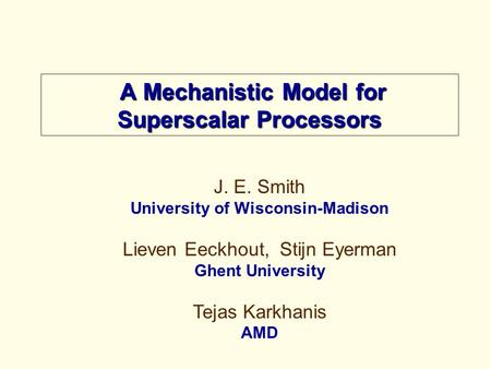 A Mechanistic Model for Superscalar Processors A Mechanistic Model for Superscalar Processors J. E. Smith University of Wisconsin-Madison Lieven Eeckhout,