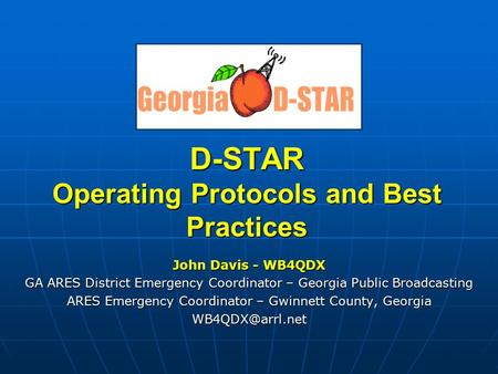 D-STAR Operating Protocols and Best Practices John Davis - WB4QDX GA ARES District Emergency Coordinator – Georgia Public Broadcasting ARES Emergency Coordinator.