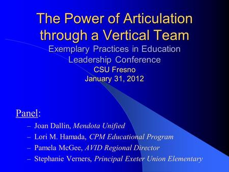 The Power of Articulation through a Vertical Team Exemplary Practices in Education Leadership Conference CSU Fresno January 31, 2012 Panel: – Joan Dallin,