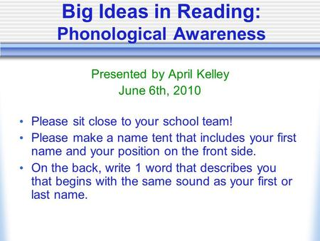 Big Ideas in Reading: Phonological Awareness Presented by April Kelley June 6th, 2010 Please sit close to your school team! Please make a name tent that.