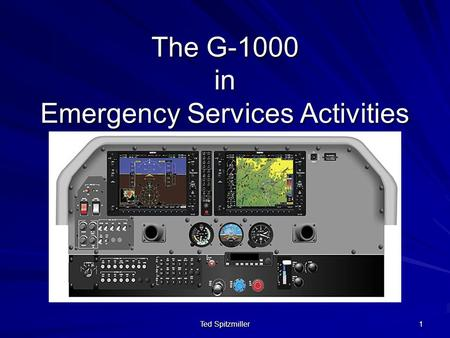 Ted Spitzmiller 1 The G-1000 in Emergency Services Activities.