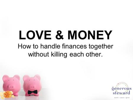 LOVE & MONEY How to handle finances together without killing each other.