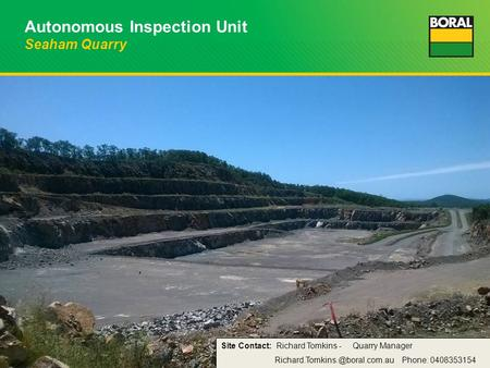 Autonomous Inspection Unit Seaham Quarry Site Contact: Richard Tomkins - Quarry Manager Phone: 0408353154.