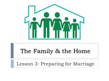 The Family & the Home Lesson 3: Preparing for Marriage.