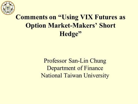 "Comments on ""Using VIX Futures as Option Market-Makers' Short Hedge"" Professor San-Lin Chung Department of Finance National Taiwan University."